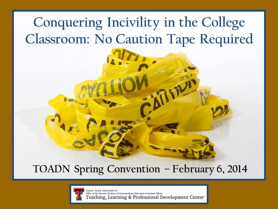 Conquering Incivility in the College Classroom: No Caution Tape Required TOADN Spring Convention – February 6, 2014
