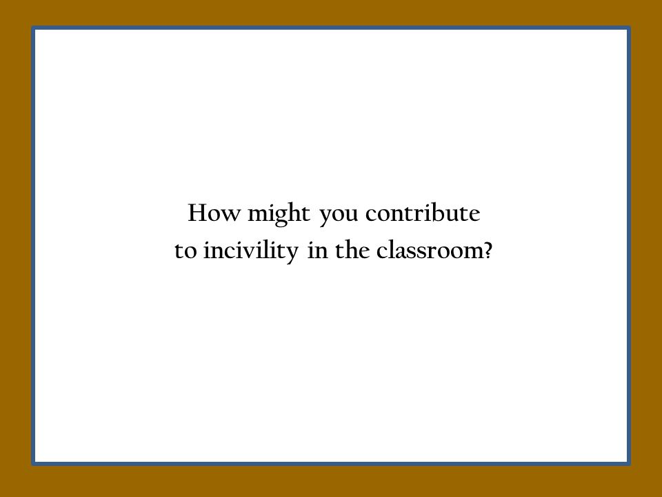 How might you contribute to incivility in the classroom