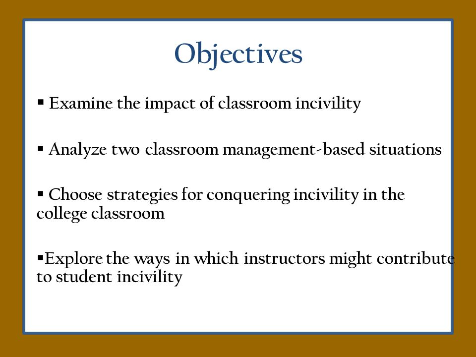 Tips for Classroom Management When incivility occurs: Dont ignore it – choose your battles wisely Stay calm, analytical, and unemotional (Feldman, 2001) Take action that will avoid poisoning the learning environment Document situations/Make colleagues aware of particularly difficult situations