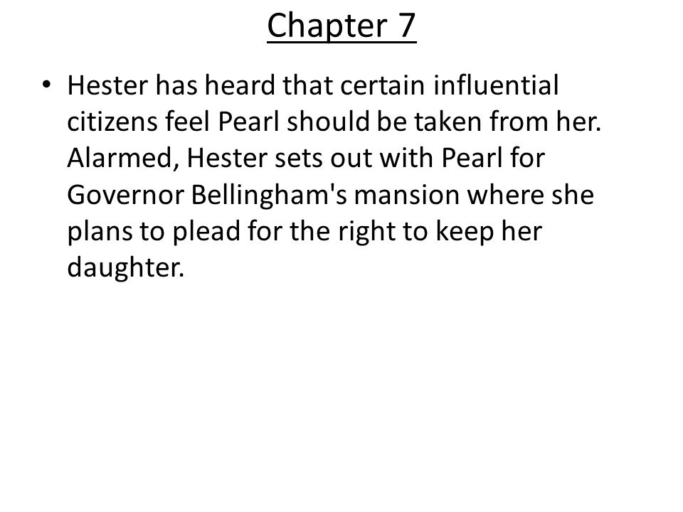 Chapter 7 Hester has heard that certain influential citizens feel Pearl should be taken from her. Alarmed, Hester sets out with Pearl for Governor Bel