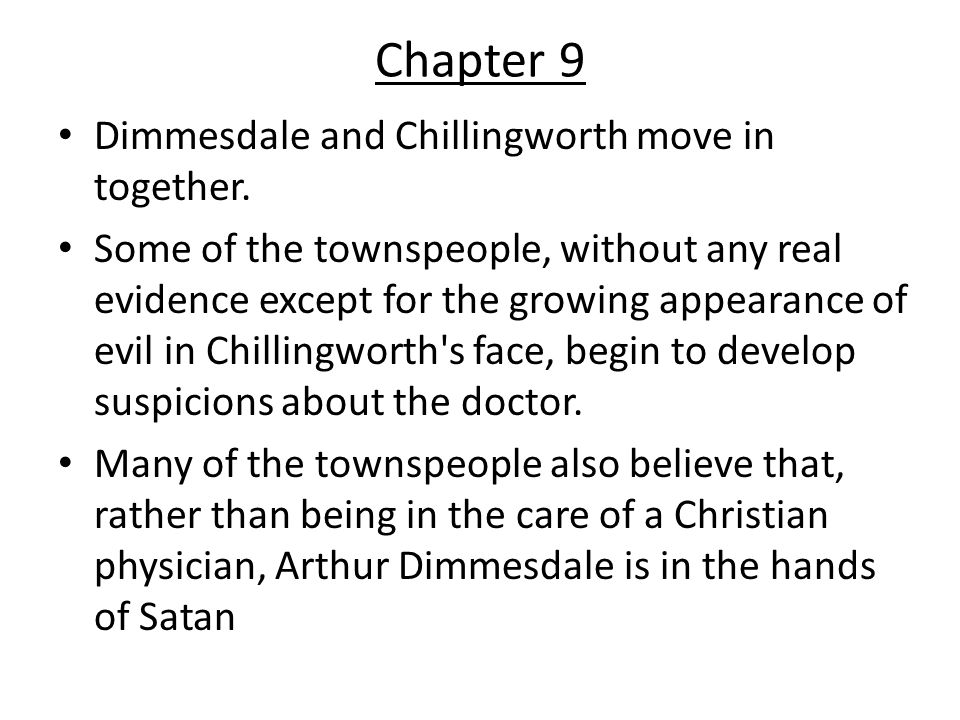 Chapter 9 Dimmesdale and Chillingworth move in together. Some of the townspeople, without any real evidence except for the growing appearance of evil