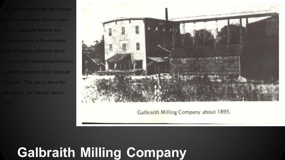 Galbraith Milling Company Mr. Bill Stewart bought the Stewart Gin from the Honey Grove Cotton Oil Co., about the time his son Willard drowned in the c