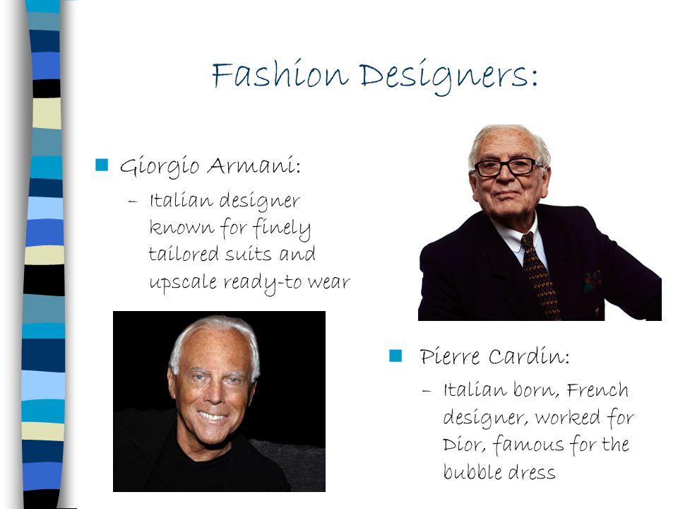 Fashion Designers: Giorgio Armani: –Italian designer known for finely tailored suits and upscale ready-to wear Pierre Cardin: –Italian born, French de