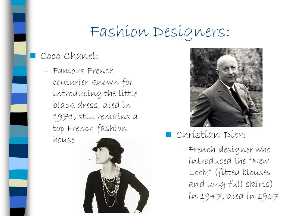 Fashion Designers: Coco Chanel: –Famous French couturier known for introducing the little black dress, died in 1971, still remains a top French fashio