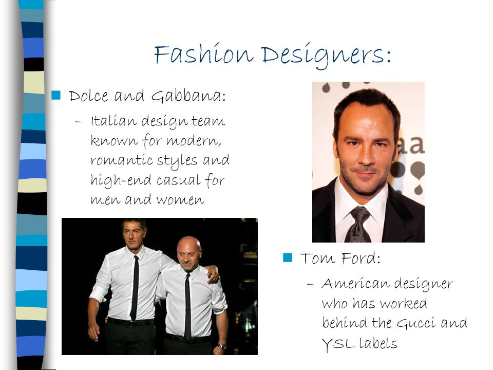 Fashion Designers: Dolce and Gabbana: –Italian design team known for modern, romantic styles and high-end casual for men and women Tom Ford: –American