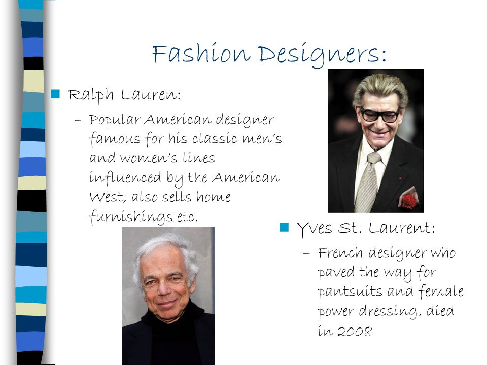 Fashion Designers: Ralph Lauren: –Popular American designer famous for his classic mens and womens lines influenced by the American West, also sells h