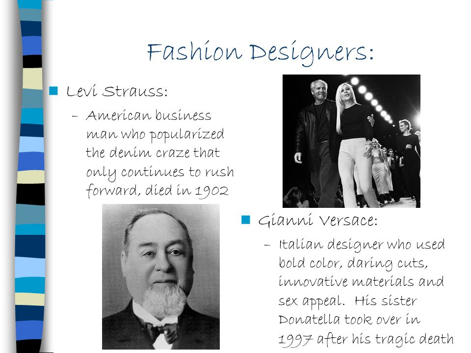 Fashion Designers: Levi Strauss: –American business man who popularized the denim craze that only continues to rush forward, died in 1902 Gianni Versa