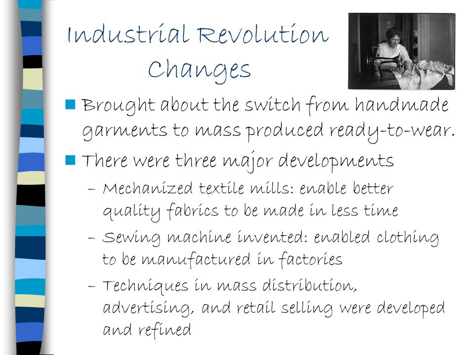 Industrial Revolution Changes Brought about the switch from handmade garments to mass produced ready-to-wear. There were three major developments –Mec