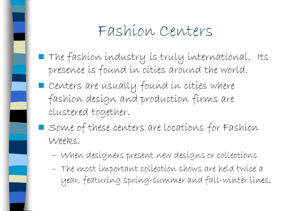 Fashion Centers The fashion industry is truly international. Its presence is found in cities around the world. Centers are usually found in cities whe