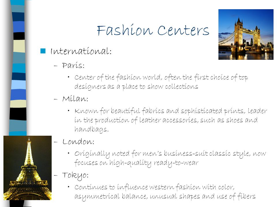 International: –Paris: Center of the fashion world, often the first choice of top designers as a place to show collections –Milan: Known for beautiful