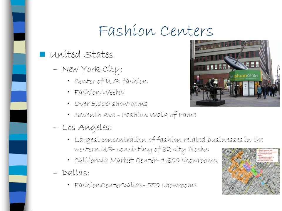 United States –New York City: Center of U.S. fashion Fashion Weeks Over 5,000 showrooms Seventh Ave.- Fashion Walk of Fame –Los Angeles: Largest conce