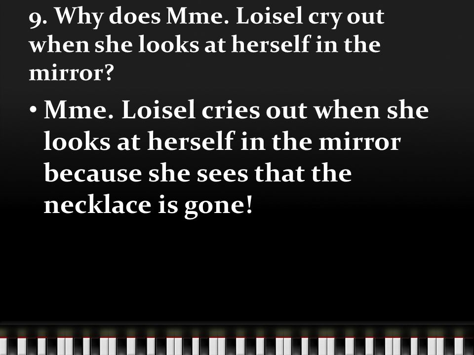 9. Why does Mme. Loisel cry out when she looks at herself in the mirror? Mme. Loisel cries out when she looks at herself in the mirror because she see