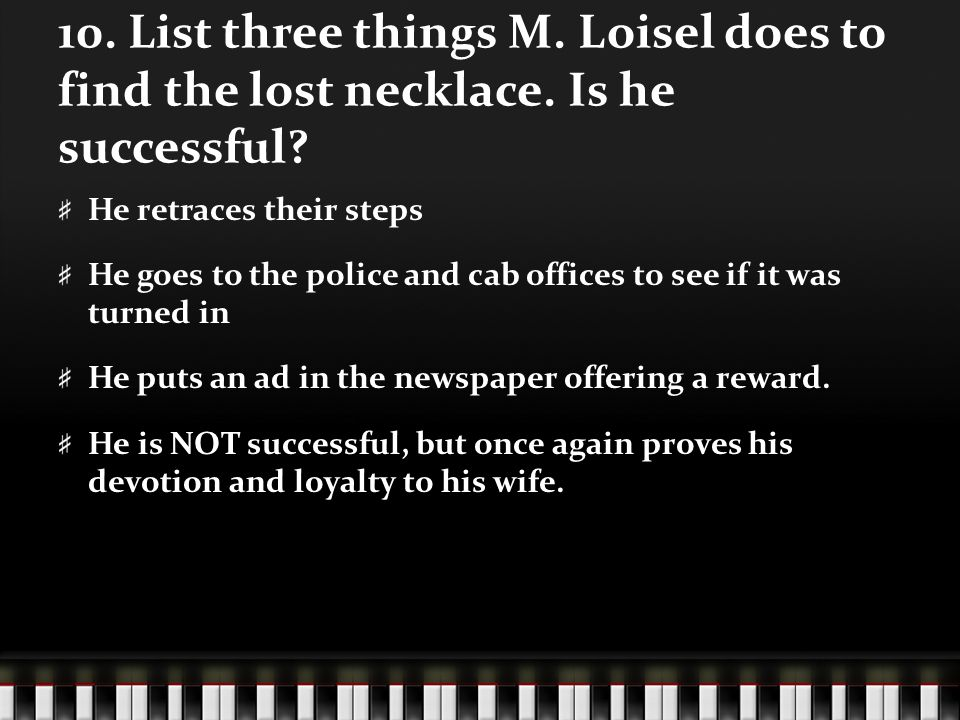 10. List three things M. Loisel does to find the lost necklace. Is he successful? He retraces their steps He goes to the police and cab offices to see