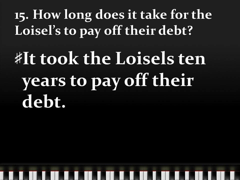 15. How long does it take for the Loisels to pay off their debt? It took the Loisels ten years to pay off their debt.