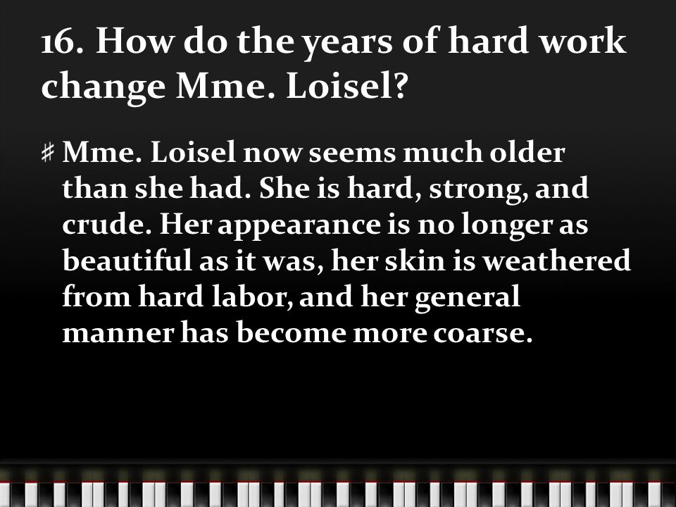 16. How do the years of hard work change Mme. Loisel? Mme. Loisel now seems much older than she had. She is hard, strong, and crude. Her appearance is