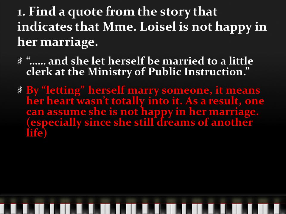 1. Find a quote from the story that indicates that Mme. Loisel is not happy in her marriage. …… and she let herself be married to a little clerk at th