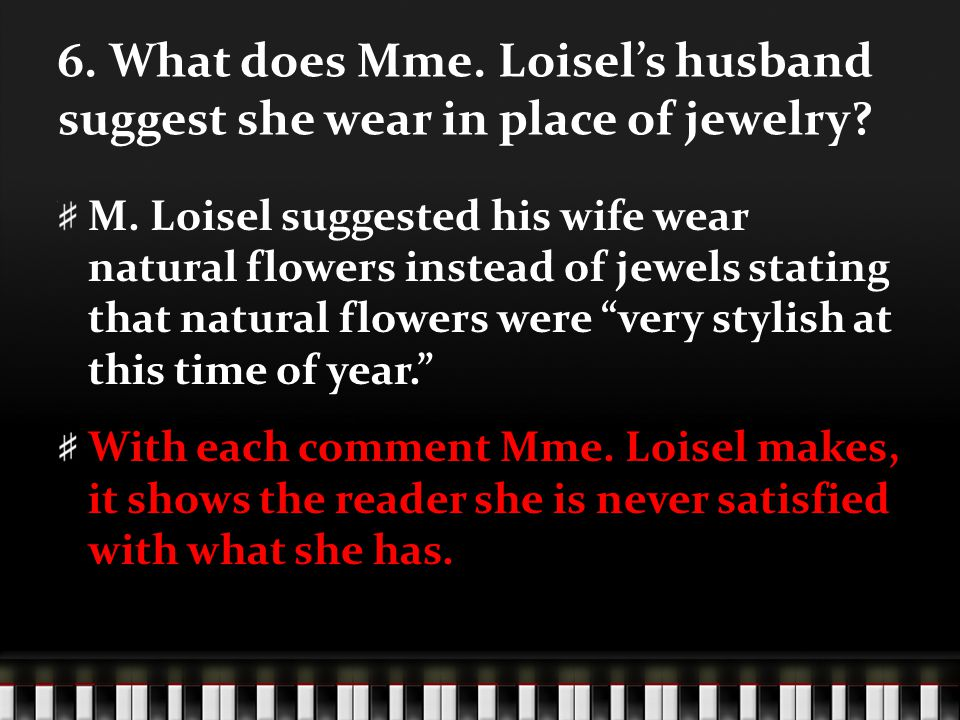 6. What does Mme. Loisels husband suggest she wear in place of jewelry? M. Loisel suggested his wife wear natural flowers instead of jewels stating th