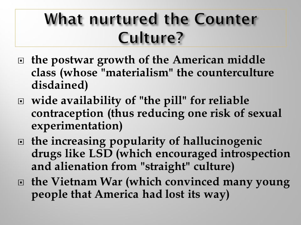 the postwar growth of the American middle class (whose materialism the counterculture disdained) wide availability of the pill for reliable contraception (thus reducing one risk of sexual experimentation) the increasing popularity of hallucinogenic drugs like LSD (which encouraged introspection and alienation from straight culture) the Vietnam War (which convinced many young people that America had lost its way)