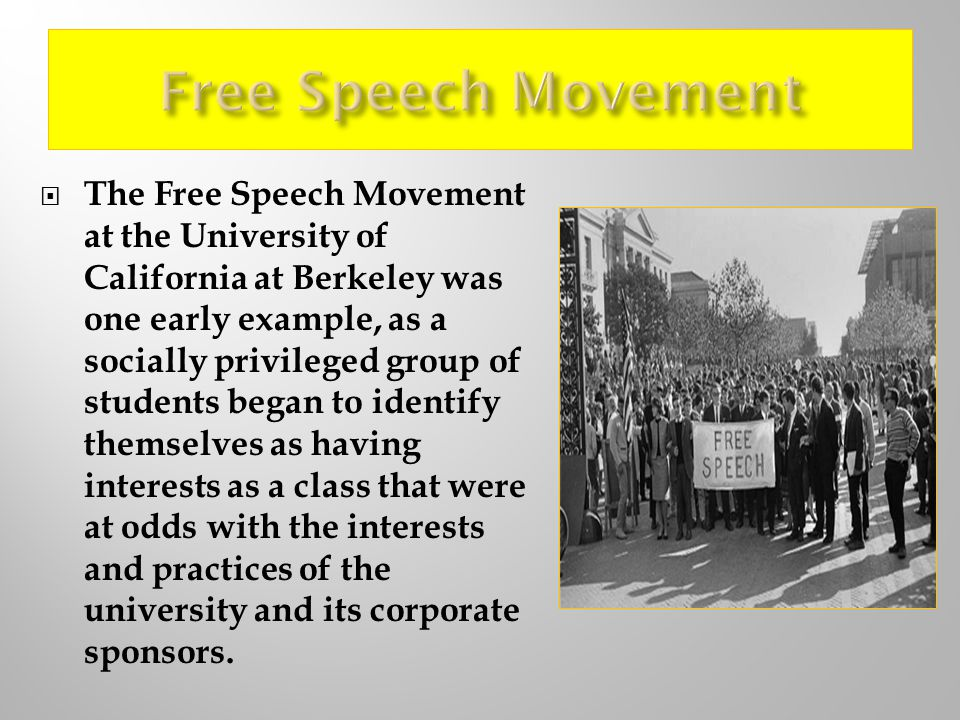 The Free Speech Movement at the University of California at Berkeley was one early example, as a socially privileged group of students began to identify themselves as having interests as a class that were at odds with the interests and practices of the university and its corporate sponsors.