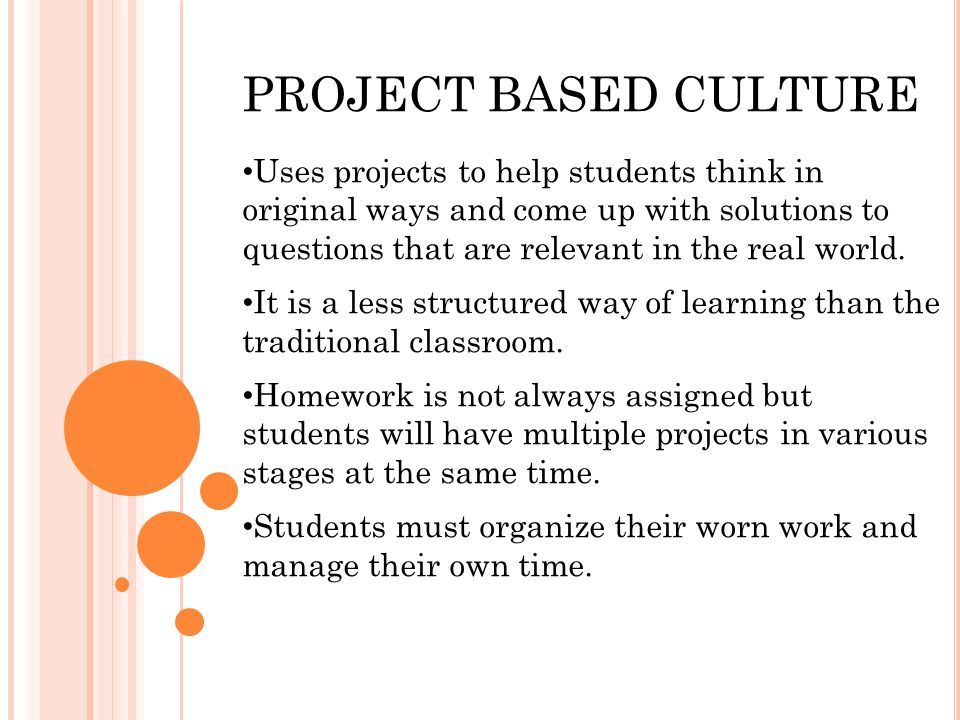 PROJECT BASED CULTURE Uses projects to help students think in original ways and come up with solutions to questions that are relevant in the real world.