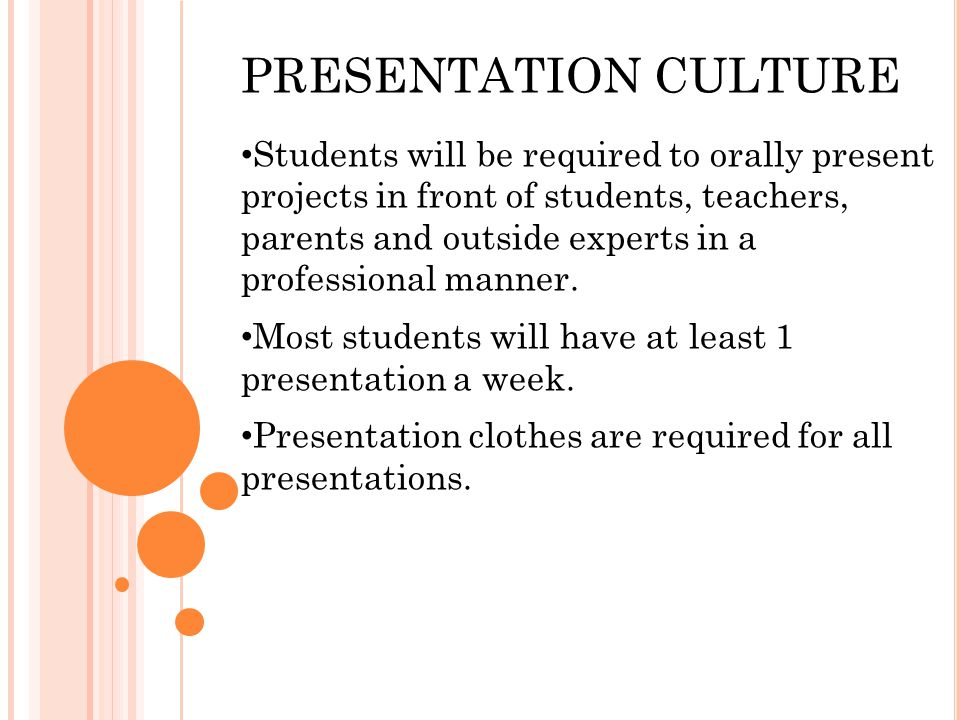 PRESENTATION CULTURE Students will be required to orally present projects in front of students, teachers, parents and outside experts in a professional manner.