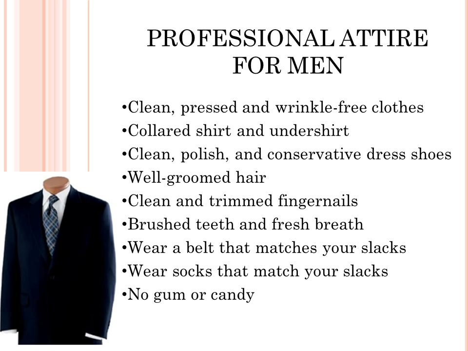 PROFESSIONAL ATTIRE FOR MEN Clean, pressed and wrinkle-free clothes Collared shirt and undershirt Clean, polish, and conservative dress shoes Well-groomed hair Clean and trimmed fingernails Brushed teeth and fresh breath Wear a belt that matches your slacks Wear socks that match your slacks No gum or candy