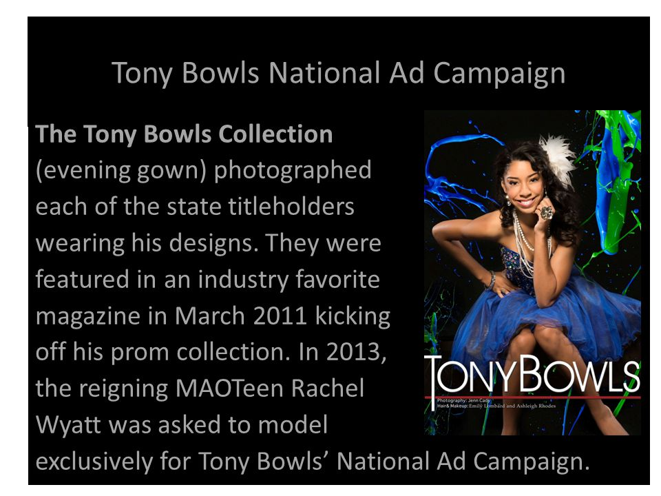 Tony Bowls National Ad Campaign The Tony Bowls Collection (evening gown) photographed each of the state titleholders wearing his designs.