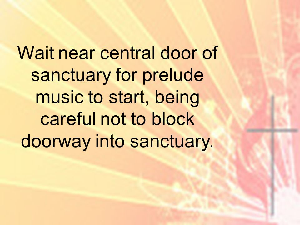 Wait near central door of sanctuary for prelude music to start, being careful not to block doorway into sanctuary.