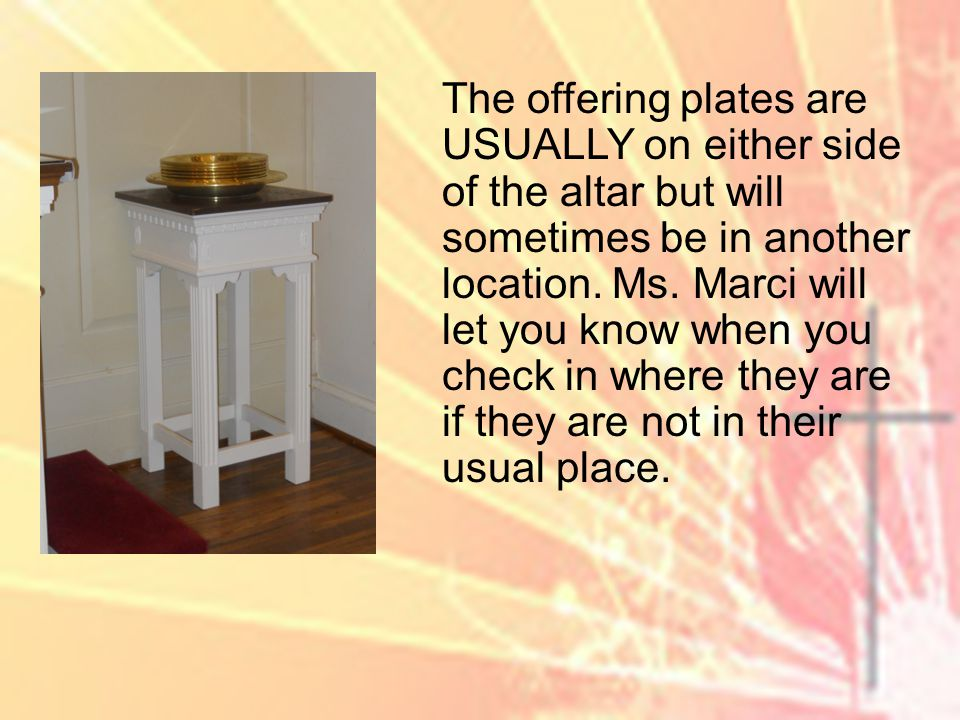 The offering plates are USUALLY on either side of the altar but will sometimes be in another location.