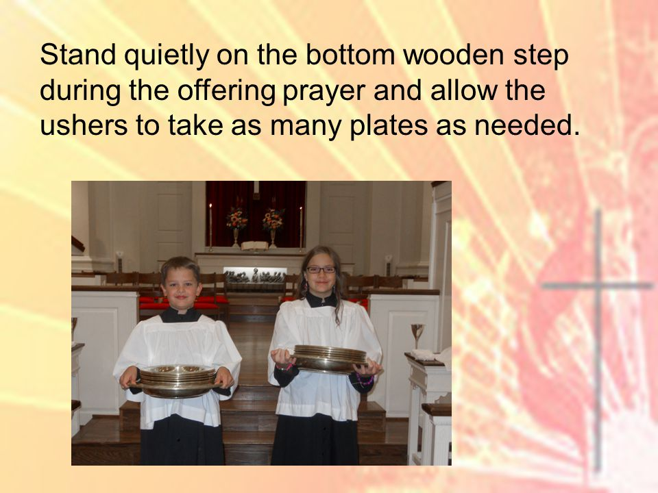 Stand quietly on the bottom wooden step during the offering prayer and allow the ushers to take as many plates as needed.