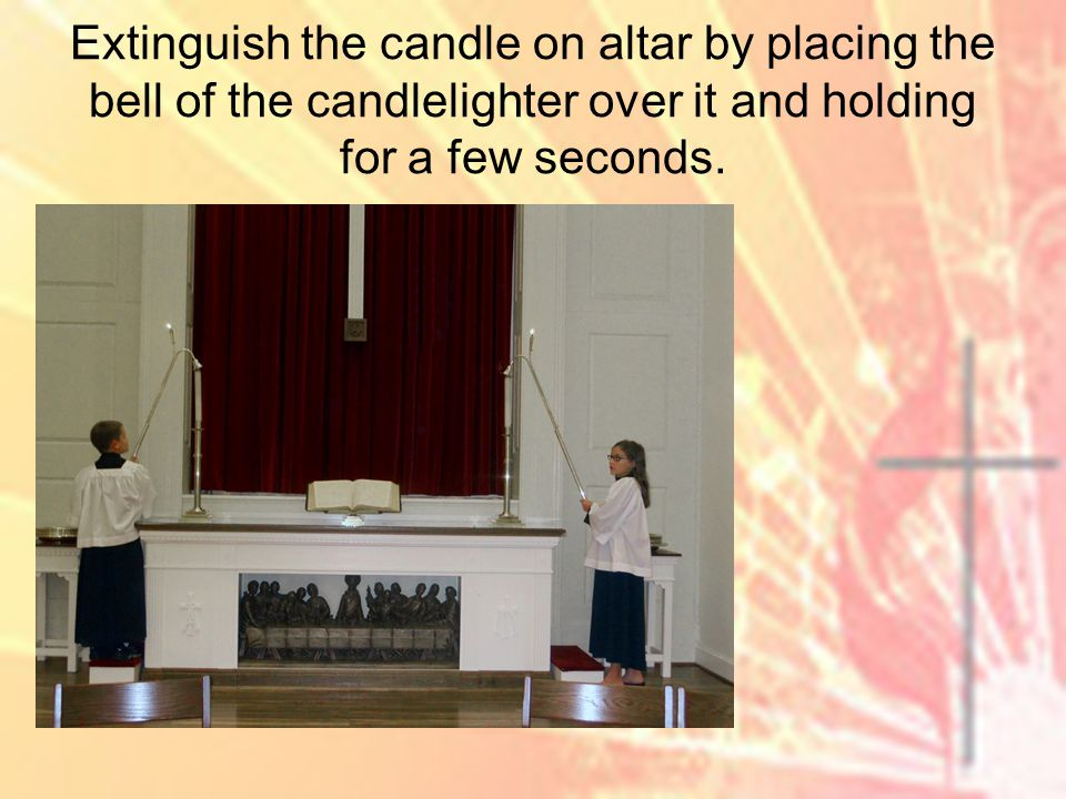 Extinguish the candle on altar by placing the bell of the candlelighter over it and holding for a few seconds.