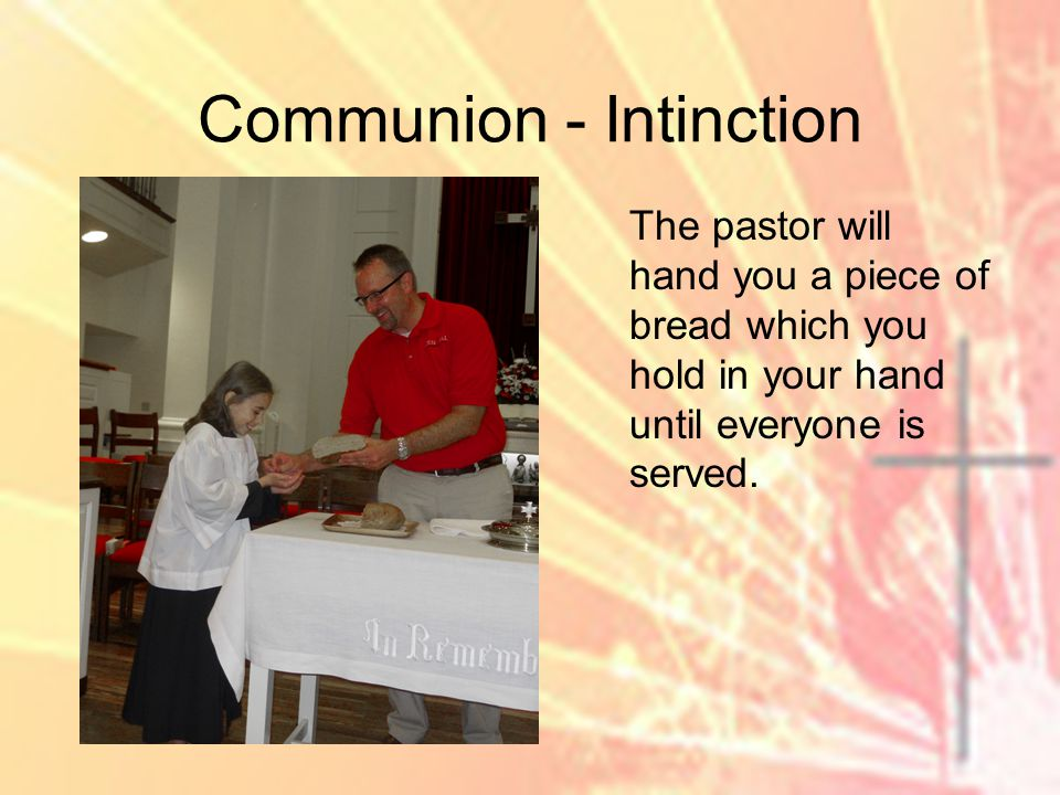 Communion - Intinction The pastor will hand you a piece of bread which you hold in your hand until everyone is served.