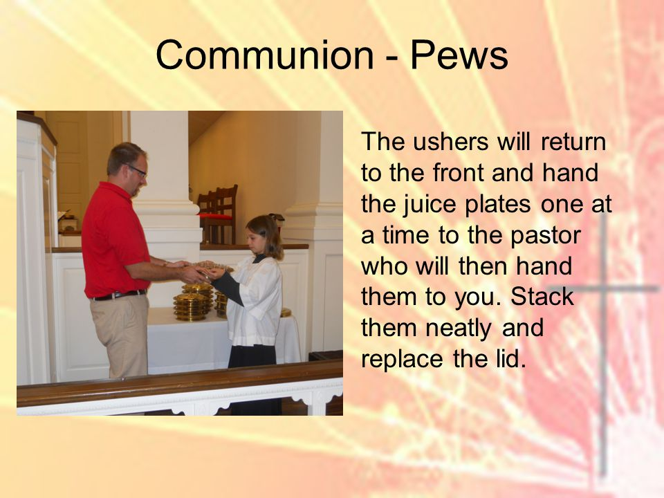 The ushers will return to the front and hand the juice plates one at a time to the pastor who will then hand them to you.