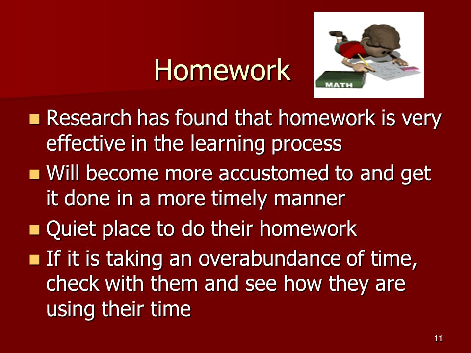 11 Homework Research has found that homework is very effective in the learning process Research has found that homework is very effective in the learning process Will become more accustomed to and get it done in a more timely manner Will become more accustomed to and get it done in a more timely manner Quiet place to do their homework Quiet place to do their homework If it is taking an overabundance of time, check with them and see how they are using their time If it is taking an overabundance of time, check with them and see how they are using their time