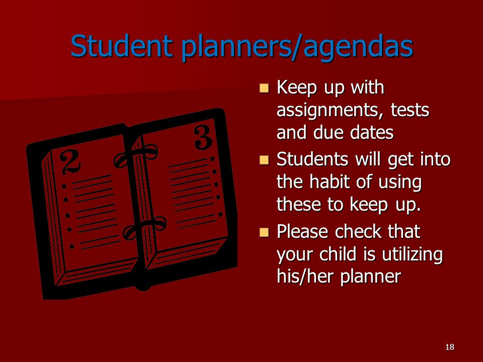 18 Student planners/agendas Keep up with assignments, tests and due dates Keep up with assignments, tests and due dates Students will get into the habit of using these to keep up.