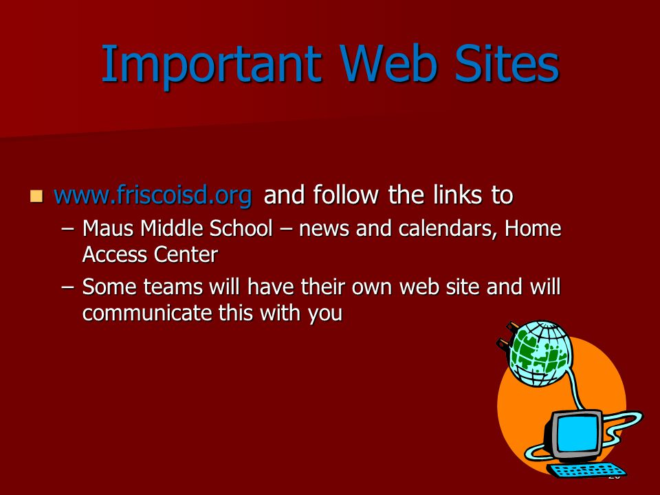 20 Important Web Sites www.friscoisd.org and follow the links to www.friscoisd.org and follow the links to –Maus Middle School – news and calendars, Home Access Center –Some teams will have their own web site and will communicate this with you