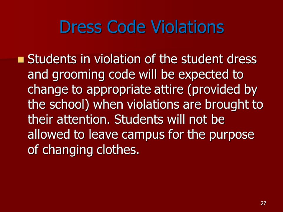 27 Dress Code Violations Students in violation of the student dress and grooming code will be expected to change to appropriate attire (provided by the school) when violations are brought to their attention.