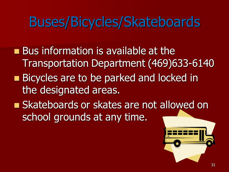 31 Buses/Bicycles/Skateboards Bus information is available at the Transportation Department (469)633-6140 Bus information is available at the Transportation Department (469)633-6140 Bicycles are to be parked and locked in the designated areas.