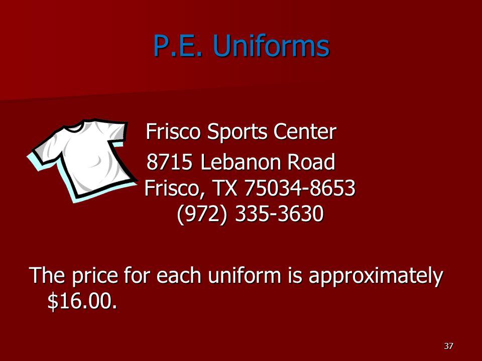 37 P.E. Uniforms Frisco Sports Center 8715 Lebanon Road Frisco, TX 75034-8653 (972) 335-3630 The price for each uniform is approximately $16.00.