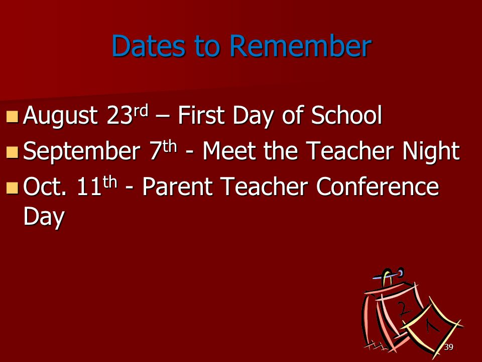 39 Dates to Remember August 23 rd – First Day of School August 23 rd – First Day of School September 7 th - Meet the Teacher Night September 7 th - Meet the Teacher Night Oct.