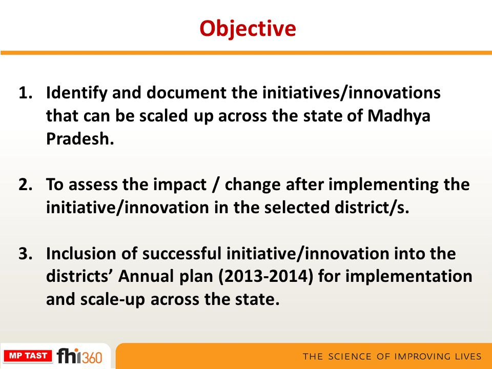 1.Identify and document the initiatives/innovations that can be scaled up across the state of Madhya Pradesh. 2.To assess the impact / change after im