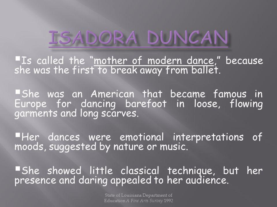 Is called the mother of modern dance, because she was the first to break away from ballet. She was an American that became famous in Europe for dancin