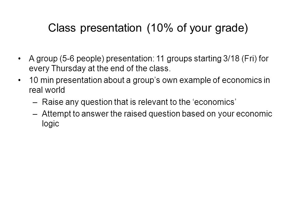 Class presentation (10% of your grade) A group (5-6 people) presentation: 11 groups starting 3/18 (Fri) for every Thursday at the end of the class.