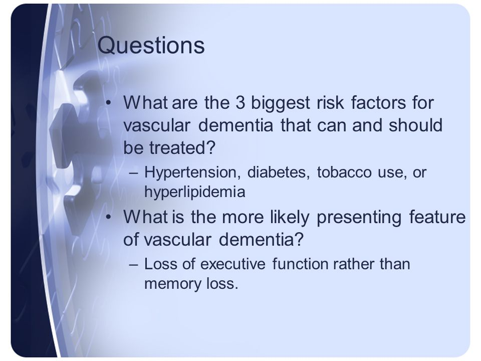Questions What are the 3 biggest risk factors for vascular dementia that can and should be treated? –Hypertension, diabetes, tobacco use, or hyperlipi