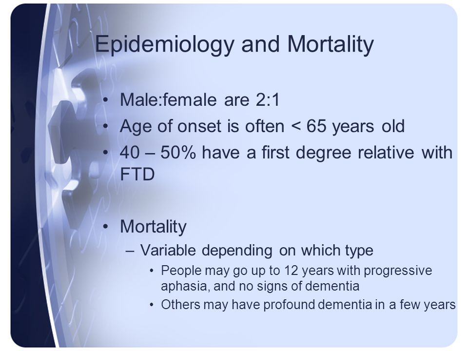 Epidemiology and Mortality Male:female are 2:1 Age of onset is often < 65 years old 40 – 50% have a first degree relative with FTD Mortality –Variable