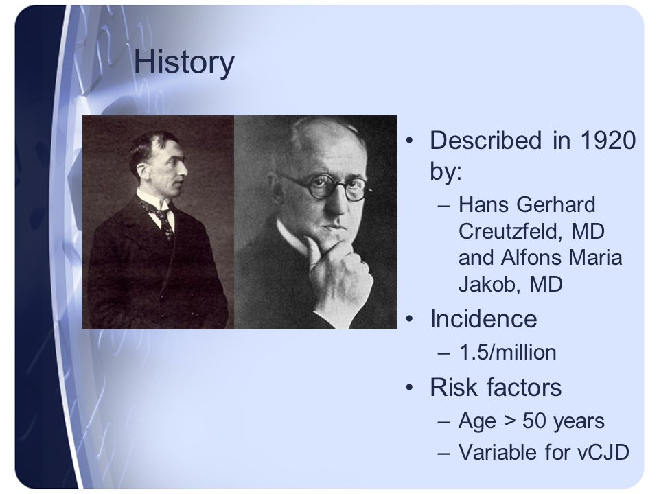 History Described in 1920 by: –Hans Gerhard Creutzfeld, MD and Alfons Maria Jakob, MD Incidence –1.5/million Risk factors –Age > 50 years –Variable fo