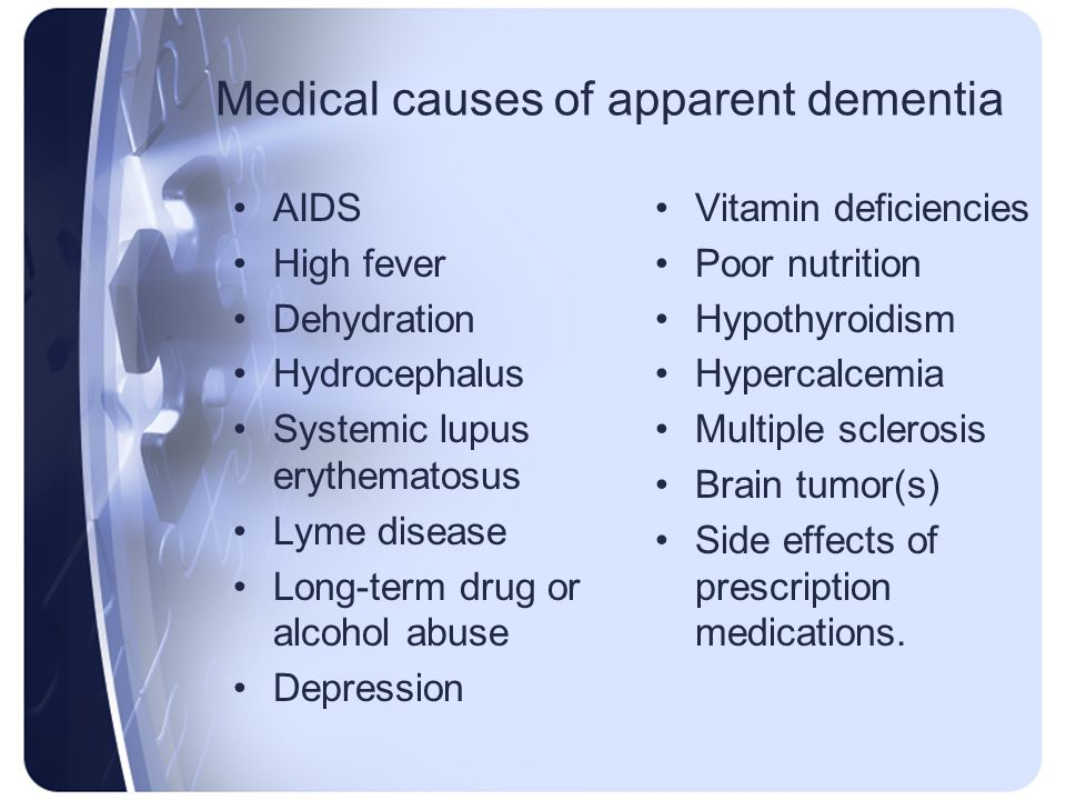 Medical causes of apparent dementia AIDS High fever Dehydration Hydrocephalus Systemic lupus erythematosus Lyme disease Long-term drug or alcohol abus