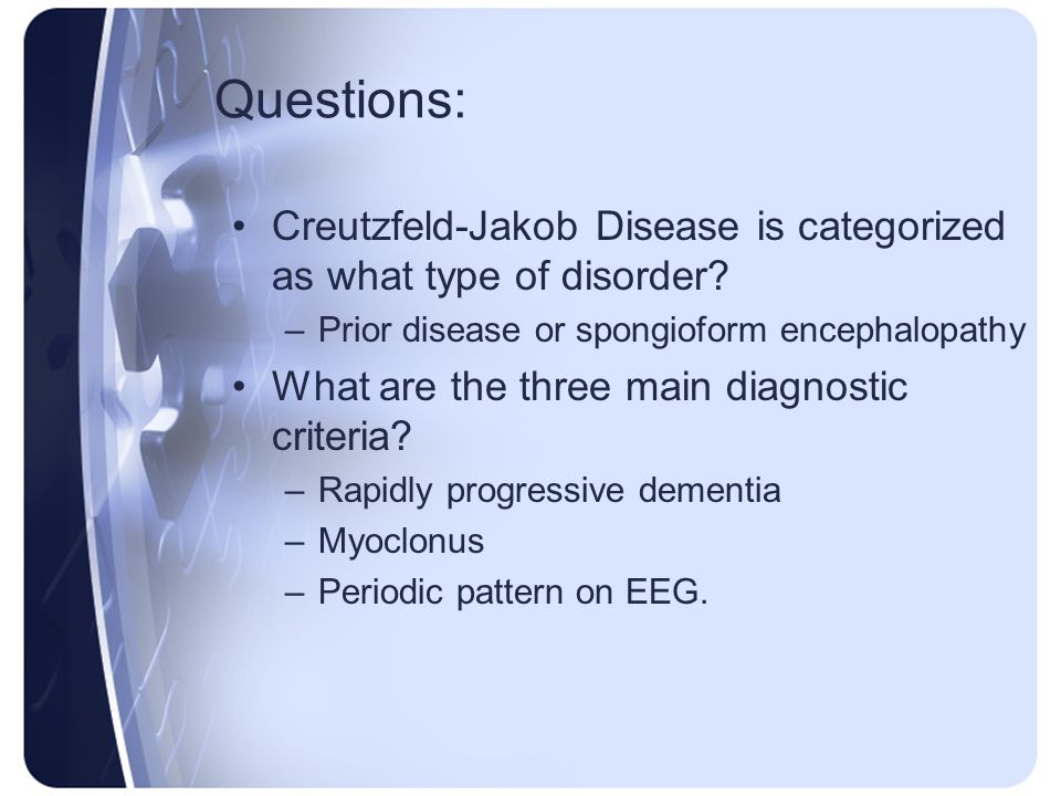 Questions: Creutzfeld-Jakob Disease is categorized as what type of disorder? –Prior disease or spongioform encephalopathy What are the three main diag
