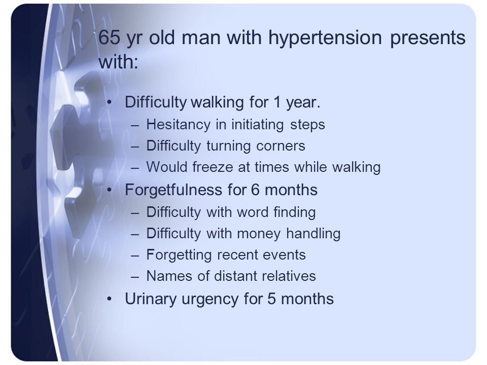 65 yr old man with hypertension presents with: Difficulty walking for 1 year. –Hesitancy in initiating steps –Difficulty turning corners –Would freeze