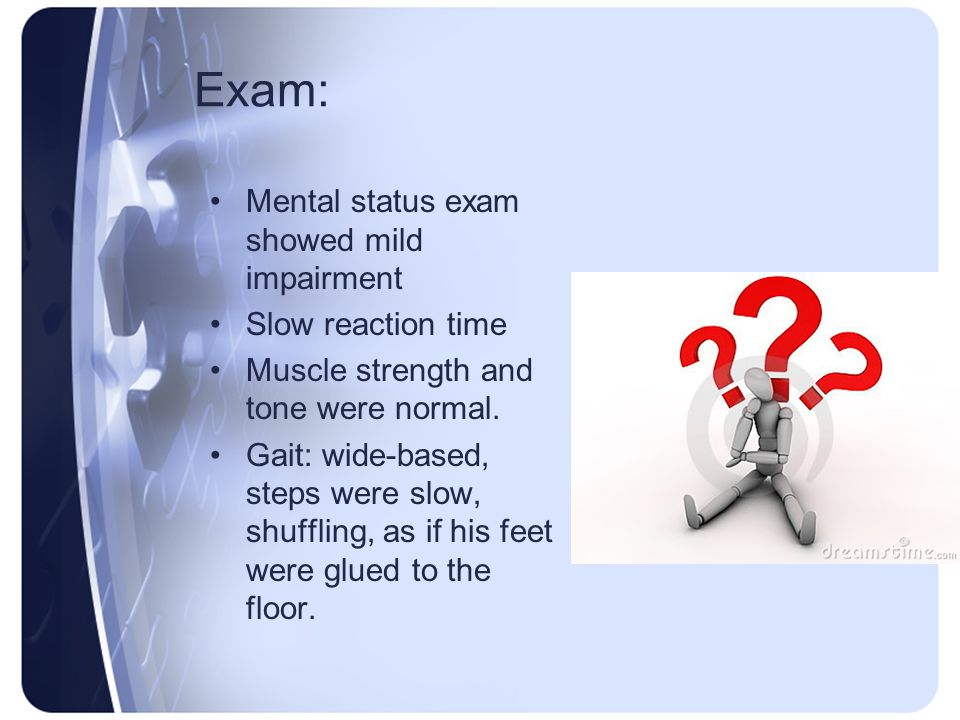 Exam: Mental status exam showed mild impairment Slow reaction time Muscle strength and tone were normal. Gait: wide-based, steps were slow, shuffling,